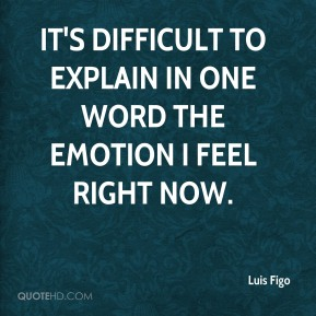 Luis Figo  - It's difficult to explain in one word the emotion I feel right now.