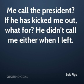 Me call the president? If he has kicked me out, what for? He didn't call me either when I left.