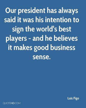 Our president has always said it was his intention to sign the world's best players - and he believes it makes good business sense.