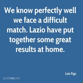 Luis Figo  - We know perfectly well we face a difficult match. Lazio have put together some great results at home.