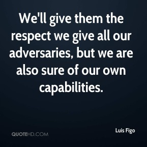 We'll give them the respect we give all our adversaries, but we are also sure of our own capabilities.