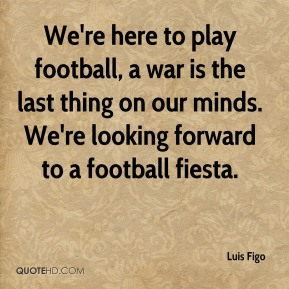 We're here to play football, a war is the last thing on our minds. We're looking forward to a football fiesta.