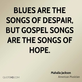 Mahalia Jackson - Blues are the songs of despair, but gospel songs are the songs of hope.