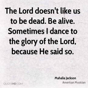 The Lord doesn't like us to be dead. Be alive. Sometimes I dance to the glory of the Lord, because He said so.