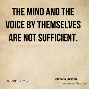 Mahalia Jackson - The mind and the voice by themselves are not sufficient.