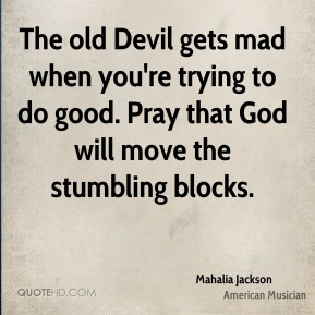The old Devil gets mad when you're trying to do good. Pray that God will move the stumbling blocks.
