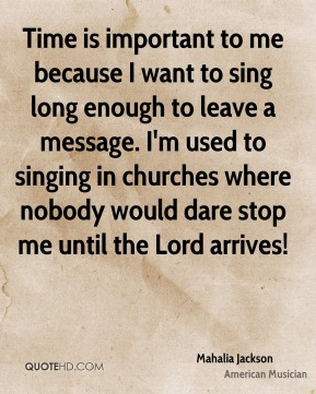 Time is important to me because I want to sing long enough to leave a message. I'm used to singing in churches where nobody would dare stop me until the Lord arrives!