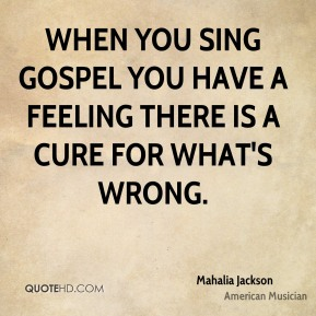 Mahalia Jackson - When you sing gospel you have a feeling there is a cure for what's wrong.