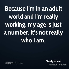 Because I'm in an adult world and I'm really working, my age is just a number. It's not really who I am.