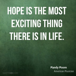 Mandy Moore - Hope is the most exciting thing there is in life.
