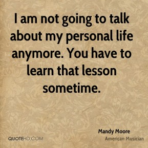 I am not going to talk about my personal life anymore. You have to learn that lesson sometime.