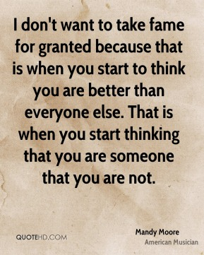Mandy Moore - I don't want to take fame for granted because that is when you start to think you are better than everyone else. That is when you start thinking that you are someone that you are not.