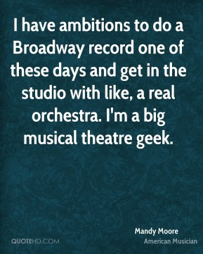 Mandy Moore - I have ambitions to do a Broadway record one of these days and get in the studio with like, a real orchestra. I'm a big musical theatre geek.