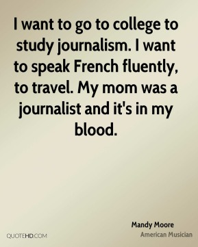 Mandy Moore - I want to go to college to study journalism. I want to speak French fluently, to travel. My mom was a journalist and it's in my blood.