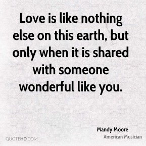 Mandy Moore - Love is like nothing else on this earth, but only when it is shared with someone wonderful like you.