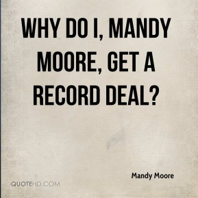 Mandy Moore  - Why do I, Mandy Moore, get a record deal?