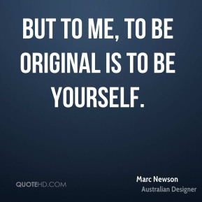 Marc Newson - But to me, to be original is to be yourself.