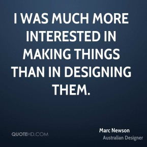 Marc Newson - I was much more interested in making things than in designing them.