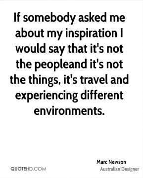Marc Newson - If somebody asked me about my inspiration I would say that it's not the peopleand it's not the things, it's travel and experiencing different environments.