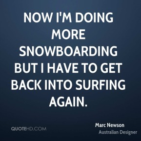 Marc Newson - Now I'm doing more snowboarding but I have to get back into surfing again.