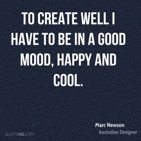 Marc Newson - To create well I have to be in a good mood, happy and cool.