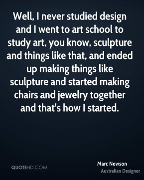 Marc Newson - Well, I never studied design and I went to art school to study art, you know, sculpture and things like that, and ended up making things like sculpture and started making chairs and jewelry together and that's how I started.