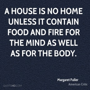 Margaret Fuller - A house is no home unless it contain food and fire for the mind as well as for the body.