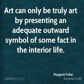 Margaret Fuller - Art can only be truly art by presenting an adequate outward symbol of some fact in the interior life.