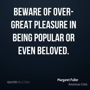 Margaret Fuller - Beware of over-great pleasure in being popular or even beloved.
