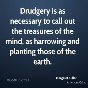 Margaret Fuller - Drudgery is as necessary to call out the treasures of the mind, as harrowing and planting those of the earth.