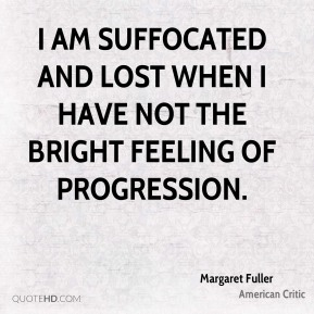I am suffocated and lost when I have not the bright feeling of progression.