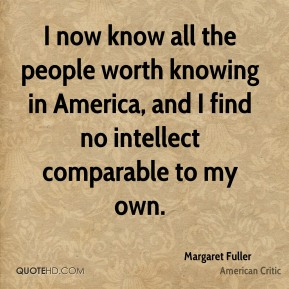 I now know all the people worth knowing in America, and I find no intellect comparable to my own.