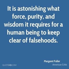 Margaret Fuller - It is astonishing what force, purity, and wisdom it requires for a human being to keep clear of falsehoods.