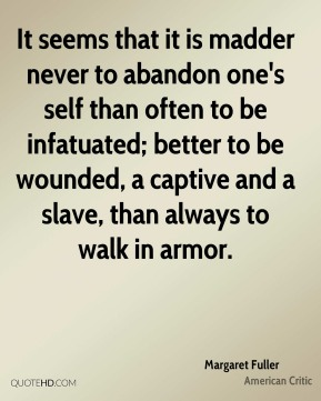 Margaret Fuller - It seems that it is madder never to abandon one's self than often to be infatuated; better to be wounded, a captive and a slave, than always to walk in armor.