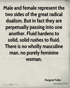 Margaret Fuller - Male and female represent the two sides of the great radical dualism. But in fact they are perpetually passing into one another. Fluid hardens to solid, solid rushes to fluid. There is no wholly masculine man, no purely feminine woman.