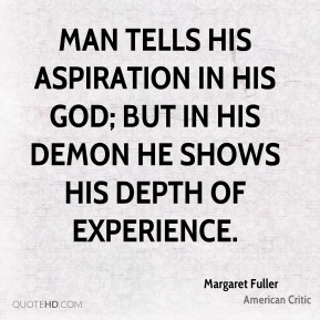 Margaret Fuller - Man tells his aspiration in his God; but in his demon he shows his depth of experience.