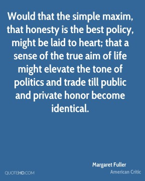 Margaret Fuller - Would that the simple maxim, that honesty is the best policy, might be laid to heart; that a sense of the true aim of life might elevate the tone of politics and trade till public and private honor become identical.