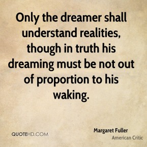 Margaret Fuller - Only the dreamer shall understand realities, though in truth his dreaming must be not out of proportion to his waking.
