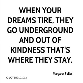 Margaret Fuller  - When your dreams tire, they go underground and out of kindness that's where they stay.