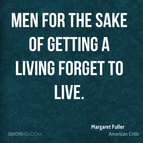 Men for the sake of getting a living forget to live.