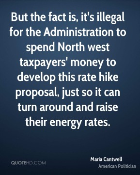 Maria Cantwell - But the fact is, it's illegal for the Administration to spend North west taxpayers' money to develop this rate hike proposal, just so it can turn around and raise their energy rates.