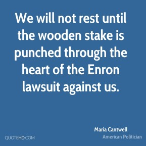 Maria Cantwell - We will not rest until the wooden stake is punched through the heart of the Enron lawsuit against us.