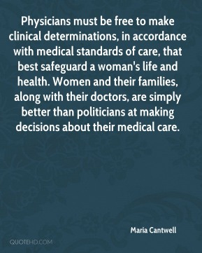 Maria Cantwell  - Physicians must be free to make clinical determinations, in accordance with medical standards of care, that best safeguard a woman's life and health. Women and their families, along with their doctors, are simply better than politicians at making decisions about their medical care.