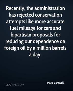 Maria Cantwell  - Recently, the administration has rejected conservation attempts like more accurate fuel mileage for cars and bipartisan proposals for reducing our dependence on foreign oil by a million barrels a day.