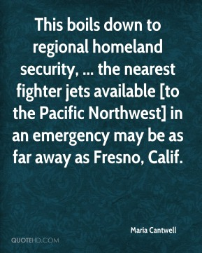 Maria Cantwell  - This boils down to regional homeland security, ... the nearest fighter jets available [to the Pacific Northwest] in an emergency may be as far away as Fresno, Calif.