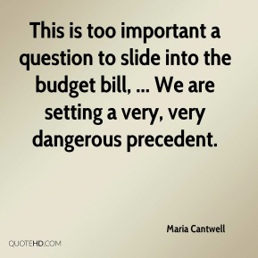 Maria Cantwell  - This is too important a question to slide into the budget bill, ... We are setting a very, very dangerous precedent.
