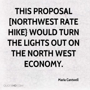 Maria Cantwell  - This proposal [Northwest Rate Hike} would turn the lights out on the North west economy.