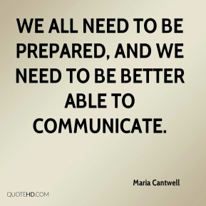 Maria Cantwell  - We all need to be prepared, and we need to be better able to communicate.