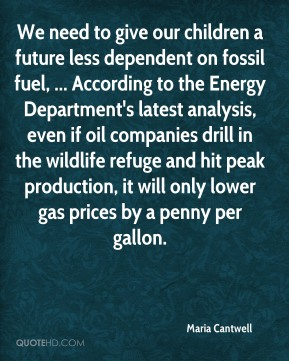 Maria Cantwell  - We need to give our children a future less dependent on fossil fuel, ... According to the Energy Department's latest analysis, even if oil companies drill in the wildlife refuge and hit peak production, it will only lower gas prices by a penny per gallon.