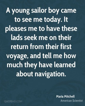 A young sailor boy came to see me today. It pleases me to have these lads seek me on their return from their first voyage, and tell me how much they have learned about navigation.